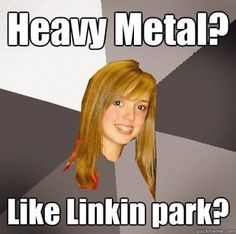 "Musically Oblivious 8th Grader All I Could think was ""HEAVY METAL BROKE MY *DUN* *DUN* HEART!"" XD"
