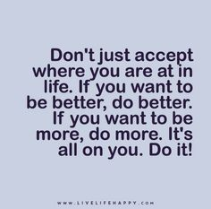 Don't just accept where you are at in life. If you want to be better, do better. If you want to be more, do more. It's all on you. Do it!