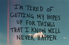 i'm tired of getting my hopes up for things that i know will never happen.
