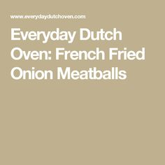 Everyday Dutch Oven: French Fried Onion Meatballs