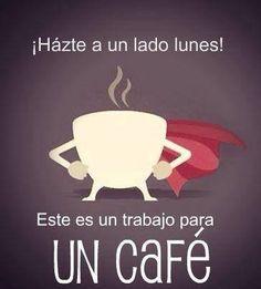 ¡Hazte a un lado, lunes! Este es un trabajo para un cafe. (Move over, Monday! This is a job for coffee.)