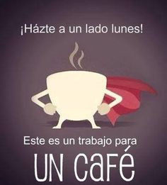 ¡Hazte a un lado, lunes! Este es un trabajo para un cafe. (Move over, Monday! This is a job for coffee.)