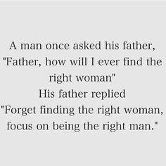 """Un hombre pregunta a su padre: """"cómo podré encontrar a la mujer correcta?"""" Y su padre respondió, """"olvídate de encontrar a la mujer correcta, enfócate en ser el hombre correcto""""."""
