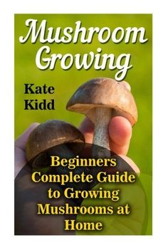 Mushroom Growing: Beginners Complete Guide to Growing Mushrooms at Home