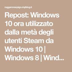 Repost: Windows 10 ora utilizzato dalla metà degli utenti Steam da Windows 10 | Windows 8 | Windows Phone BLOG | Ruggero Respigo - MilanoRuggero Respigo – Milano
