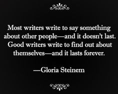 "Gloria Steinem, in a note to herself in a paperback during college wrote: "" Most writers write to say something about other people and it doesn't last. Good writers wright to find out about themselves and it lasts forever. Writing Words, Writing Advice, Writing A Book, Writing Prompts, Gloria Steinem, Writer Quotes, Book Quotes, Writing Motivation, I Am A Writer"