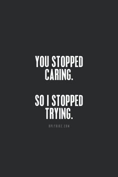 You stopped caring. So I stopped trying. ( this was me a long long time ago.. I got tired of trying...and moved on.)