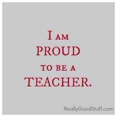 I am PROUD to be a TEACHER.