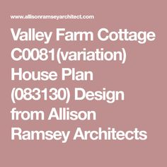 Valley Farm Cottage C0081(variation) House Plan (083130) Design from Allison Ramsey Architects