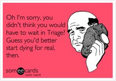 Funny Nurses Week Ecard: Oh I'm sorry, you didn't think you would have to wait in Triage? Guess you'd better start dying for real, then.