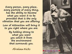 Every person, every place, every particle of every thing, has the ability to become what you want it to be provided that is the only vibration that you are offering. Law of Attraction will bring it to you right where you are. By holding strong to what you want you solicit it from the environment that surrounds you. Abraham Hicks