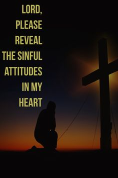 Lord, please reveal the sinful attitudes in my heart.