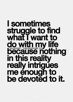 I struggle with this myself. Trying to figure out what I wanna do with the rest of my life, while trying to be happy and not struggle.