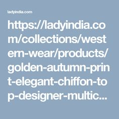 https://ladyindia.com/collections/western-wear/products/golden-autumn-print-elegant-chiffon-top-designer-multicolor-tops