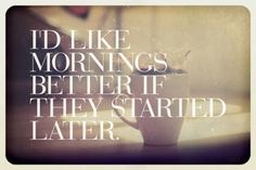 Have never been a morning person... so why start now?