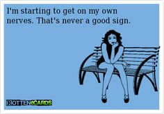 I'm starting to get on my ownnerves. That's never a good sign.