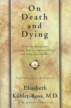 Based on the ground-breaking research by Elizabeth Kubler-Ross 5 stages of dying: denial, isolation, anger, bargaining, depression, &  acceptance.