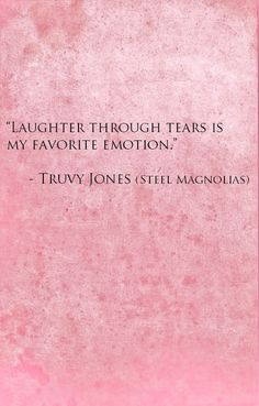 Truvy (Dolly Parton): Laughter through tears is my favorite emotion. - Steel Magnolias directed by Herbert Ross (1989) Screenplay/ Play by Robert Harling