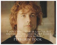 """""""I don't want to be in a battle, but waiting on the edge of one I can't escape is even worse."""" - Peregrin Took"""