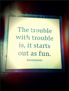 """The trouble with trouble is, it starts out as fun"""