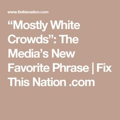 """""""Mostly White Crowds"""": The Media's New Favorite Phrase 