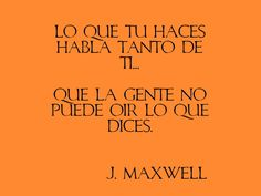 Lo que tú haces habla tanto de ti... que la gente no puede oir lo que dices.  -J.Maxwell