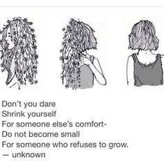 Don't you dare shrink yourself for someone else's comfort - do not become small for someone who refuses to grow.