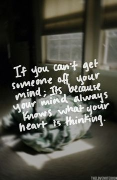 If you can't get someone off your mind; it's because your mind always knows what your heart is thinking.