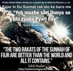 Bismillahirrahmanirrahim  . Hadith: Fajr ki 2 rakatein duniya aur jo kuch duniya mein hain un sabse behtar hai . Aisha Radhi allahu anha se rivayta hai ki Rasool-Allah sallallahu alaihi wasallam ne farmaya fajr ki 2 rakatein duniya aur jo kuch duniya mein hain un sabse behtar hai Sahih Muslim, Vol 2, 1688  Hadith English Aisha Radhi allahu anha reported: The Prophet sallallahu alaihi wasallam said The two rakahs at dawn are better than this world and what it contains. Sahih Muslim, Book 4, #…