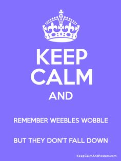 KEEP CALM AND REMEMBER WEEBLES WOBBLE BUT THEY DON'T FALL DOWN Poster