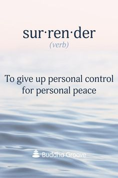 """Surrender (verb): To give up personal control for personal peace. """"Anything you accept fully...will take you into peace. This is the miracle of surrender"""" -Eckhart Tolle"""