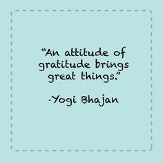 an attitude of gratitude brings great things - Yogi Bhajan - Google Search