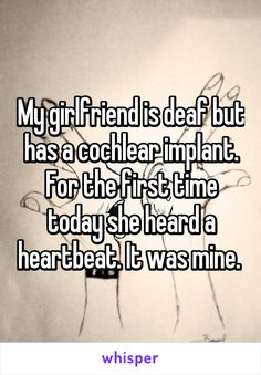 My girlfriend is deaf but has a cochlear implant. For the first time today she heard a heartbeat. It was mine.