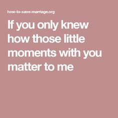 If you only knew how those little moments with you matter to me
