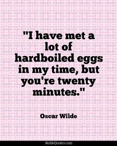 I have met a lot of hardboiled eggs in my time, but you're twenty minutes. Funny Inspirational Quotes, Sarcastic Quotes, Great Quotes, Quotes To Live By, Funny Quotes, Oscar Wilde Quotes, Human Condition, Wise Words, Favorite Quotes