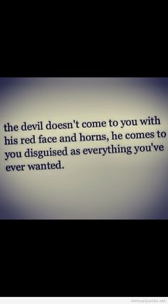 The devil doesnt come to you...