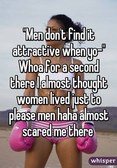 """""""Men don't find it attractive when yo-"""" Whoa for a second there I almost thought women lived just to please men haha almost scared me there"""