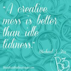 """A creative mess is better than idle tidiness."" Boy, if I'd had this quote in my arsenal as a kid, I would have been insufferable. <3"