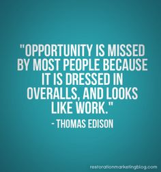 """""""Opportunity is missed by most people because it is dressed in overalls and looks like work."""" - Thomas Edison"""