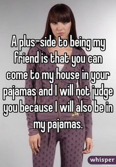 """""""A plus-side to being my friend is that you can come to my house in your pajamas and I will not judge you because I will also be in my pajamas."""""""