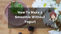 Ultimate List of Best How To Make a Smoothie Recipes Without Yogurt. All With Ingredients, Instructions and Health Benefits For each Recipe.