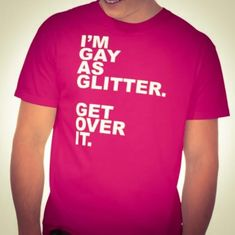 I'M GAY AS GLITTER. GET OVER IT. GAY PRIDE. SOME DUDES MARRY DUDES. GLITTER GAY. FABULOUS DRAG QUEEN. SASHAY AWAY. GLITTER BOMBS RULE. SUPER GAY. THE GAYEST SHIRT EVER. FLAMBOYANTLY GAY. GIRLY BOY. LADY BOY. FANTABULOUS. WORK IT GIRL. I CAN SEE YOUR GAYNESS FROM MILES AWAY. FEM BOY. IT'S A GAY GAY WORLD.    http://www.TheButchQueen.com        http://www.cafepress.com/thebutchqueen.1321394765