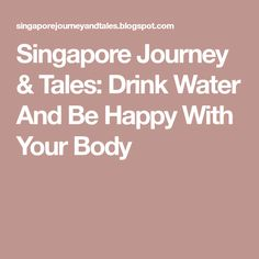Singapore Journey & Tales: Drink Water And Be Happy With Your Body Drinking Water, Singapore, Journey, Drinks, Happy, Drinking, Beverages, The Journey, Drink