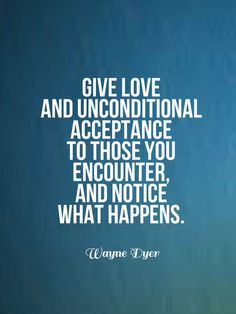 give love and unconditional acceptance to those you encounter and notice what happens