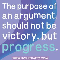 """The purpose of an argument should not be victory, but progress.""   