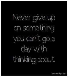Never give up on something you can't go a day with thinking about.