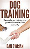 Free Kindle Book -   Dog Training: The Complete Dog Training Guide For A Happy, Obedient, Well Trained Dog (Beginner Dog Training, Dog Training, dog tricks, puppy training, housebreaking)