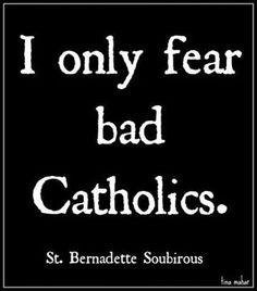 I only fear bad Catholics ~ St Bernadette