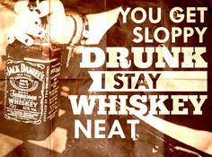 you get sloppy drunk, I stay whiskey neat - Childish Gambino
