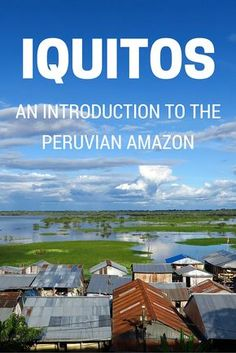 Visiting Iquitos: An introduction to the biggest city in the Peruvian Amazon featuring things to do and places to visit in Iquitos and the surrounding area.